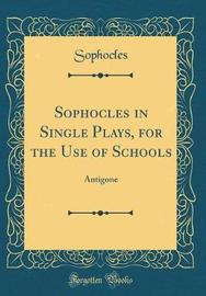 Sophocles in Single Plays, for the Use of Schools by Sophocles Sophocles