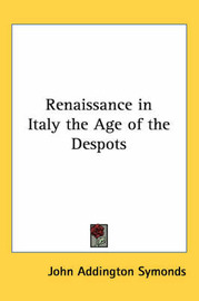 Renaissance in Italy the Age of the Despots by John Addington Symonds