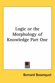 Logic or the Morphology of Knowledge Part One by Bernard Bosanquet