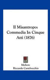 Il Misantropo: Commedia in Cinque Atti (1876) by . Moliere