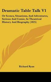 Dramatic Table Talk V1: Or Scenes, Situations, And Adventures, Serious And Comic, In Theatrical History And Biography (1825) by Richard Ryan image