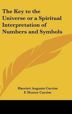 The Key to the Universe or a Spiritual Interpretation of Numbers and Symbols by F. Homer Curtiss