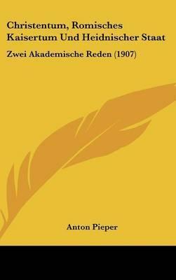 Christentum, Romisches Kaisertum Und Heidnischer Staat: Zwei Akademische Reden (1907) by Anton Pieper