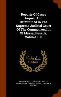 Reports of Cases Argued and Determined in the Supreme Judicial Court of the Commonwealth of Massachusetts, Volume 100 by Ephraim Williams