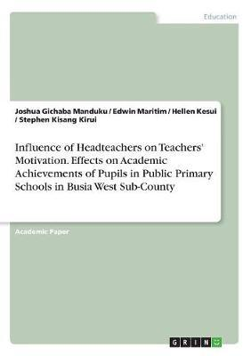 Influence of Headteachers on Teachers' Motivation. Effects on Academic Achievements of Pupils in Public Primary Schools in Busia West Sub-County by Joshua Gichaba Manduku