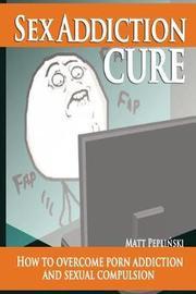 Sex Addiction Cure by Matt Peplinski