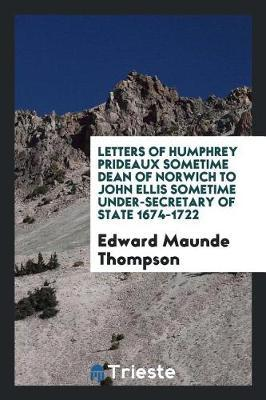 Letters of Humphrey Prideaux Sometime Dean of Norwich to John Ellis Sometime Under-Secretary of State 1674-1722 by Edward Maunde Thompson