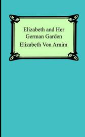 Elizabeth and Her German Garden by Elizabeth Von Arnim