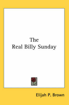 The Real Billy Sunday by Elijah P Brown