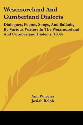 Westmoreland and Cumberland Dialects: Dialogues, Poems, Songs, and Ballads, by Various Writers in the Westmoreland and Cumberland Dialects (1839) by Ann Wheeler