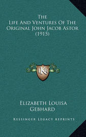 The Life and Ventures of the Original John Jacob Astor (1915) by Elizabeth Louisa Gebhard