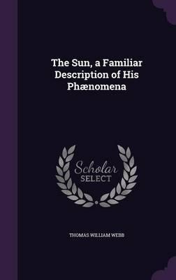 The Sun, a Familiar Description of His Phaenomena by Thomas William Webb image