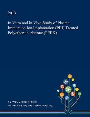 In Vitro and in Vivo Study of Plasma Immersion Ion Implantation (Piii) Treated Polyetheretherketone (Peek) by Yu-Wah Chong