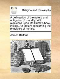 A Delineation of the Nature and Obligation of Morality. with Reflexions Upon Mr. Hume's Book, Intitled, an Inquiry Concerning the Principles of Morals. by James Balfour