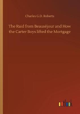 The Raid from Beaus jour and How the Carter Boys Lifted the Mortgage by Charles G. D.Roberts