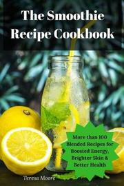 The Smoothie Recipe Cookbook by Teresa Moore