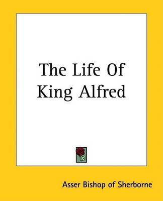 The Life Of King Alfred by Asser Bishop of Sherborne
