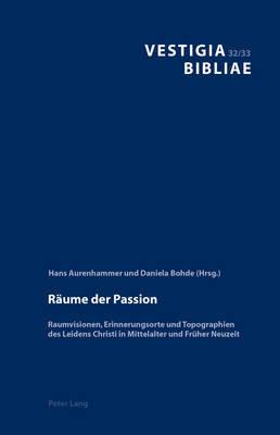 Reaume Der Passion: Raumvisionen, Erinnerungsorte Und Topographien Des Leidens Christi in Mittelalter Und Freuher Neuzeit image