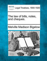 The Law of Bills, Notes, and Cheques. by Melville Madison Bigelow