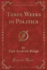 Three Weeks in Politics (Classic Reprint) by John Kendrick Bangs