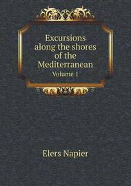 Excursions Along the Shores of the Mediterranean Volume 1 by Elers Napier