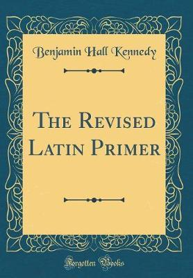 The Revised Latin Primer (Classic Reprint) by Benjamin Hall Kennedy
