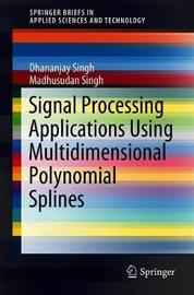 Signal Processing Applications Using Multidimensional Polynomial Splines by Dhananjay Singh