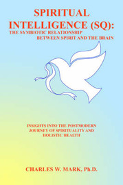 Spiritual Intelligence (SQ): The Symbiotic Relationship Between Spirit and the Brain: Insights Into the Postmodern Journey of Spirituality and Holistic Health by Charles W. Mark Ph.D. image