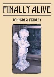 Finally Alive by Joshua G Fridley