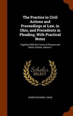 The Practice in Civil Actions and Proceedings at Law, in Ohio, and Precedents in Pleading, with Practical Notes by Joseph Rockwell Swan