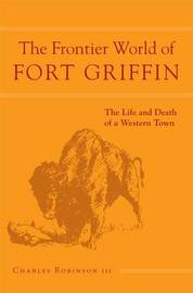 The Frontier World of Fort Griffin by Charles M Robinson