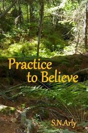Practice to Believe by S N Arly