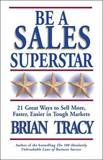 Be A Sales Superstar! 21 Great Ways to Sell More, Faster, Easier in Tough Markets by Brian Tracy