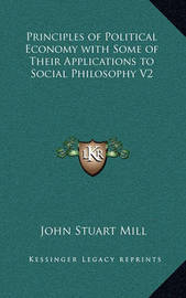 Principles of Political Economy with Some of Their Applications to Social Philosophy V2 by John Stuart Mill