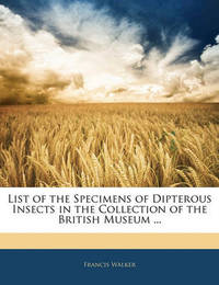 List of the Specimens of Dipterous Insects in the Collection of the British Museum ... by Francis Walker