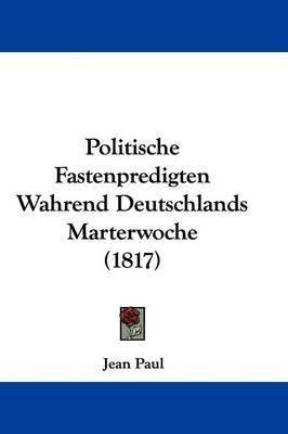 Politische Fastenpredigten Wahrend Deutschlands Marterwoche (1817) by Jean Paul