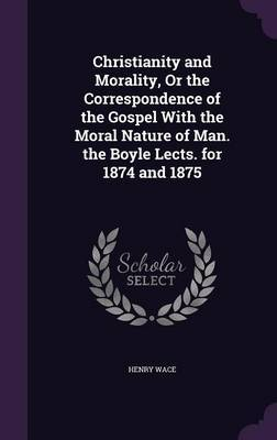 Christianity and Morality, or the Correspondence of the Gospel with the Moral Nature of Man. the Boyle Lects. for 1874 and 1875 by Henry Wace