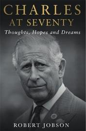 Charles at Seventy - Thoughts, Hopes & Dreams by Robert Jobson