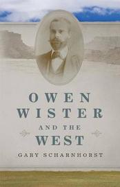 Owen Wister and the West by Gary Scharnhorst