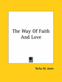 The Way of Faith and Love by Rufus M Jones