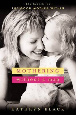 Mothering without a Map: Becoming the Mother You Wish You'd Had by Kathryn Black image