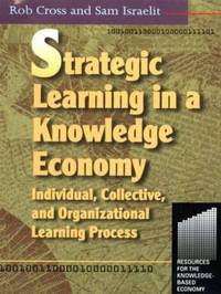 Strategic Learning in a Knowledge Economy by Robert L Cross