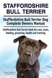 Staffordshire Bull Terrier. Staffordshire Bull Terrier Dog Complete Owners Manual. Staffordshire Bull Terrier book for care, costs, feeding, grooming, health and training. by George Hoppendale image