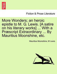 More Wonders; An Heroic Epistle to M. G. Lewis. [A Satire on His Literary Works] ... with a Praescript Extraordinary ... by Mauritius Moonshine, Etc. by Mauritius Moonshine image