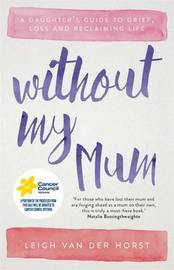 Without My Mum: A Daughter's Guide to Grief, Loss and Reclaiming Life by Leigh Van Der Horst