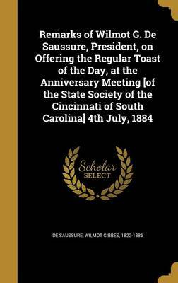 Remarks of Wilmot G. de Saussure, President, on Offering the Regular Toast of the Day, at the Anniversary Meeting [Of the State Society of the Cincinnati of South Carolina] 4th July, 1884