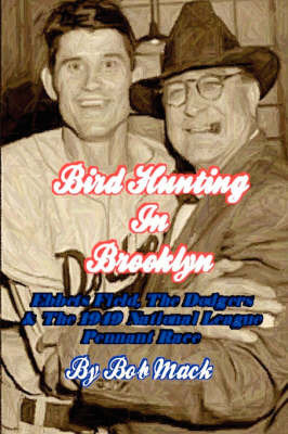 Bird Hunting in Brooklyn: Ebbets Field, the Dodgers & the 1949 National League Pennant Race by Bob Mack