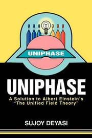 Uniphase: A Solution to Albert Einstein's the Unified Field Theory by Sujoy Deyasi image
