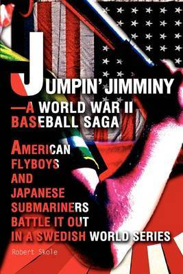 Jumpin' Jimminy--A World War II Baseball Saga: American Flyboys and Japanese Submariners Battle It Out in a Swedish World Series by Robert Skole image