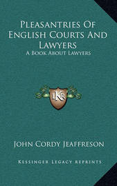 Pleasantries of English Courts and Lawyers: A Book about Lawyers by John Cordy Jeaffreson